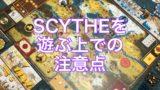[ボードゲーム] SCYTHE(サイズ:大鎌戦役)を遊ぶ上での注意点